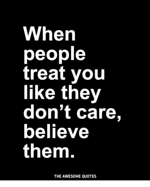 When People Treat You Like They Dont Care Believe Them The Awesome