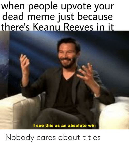 Meme, Keanu Reeves, and Win: when people upvote your  dead meme just because  there's Keanu Reeves in it  I see this as an absolute win Nobody cares about titles