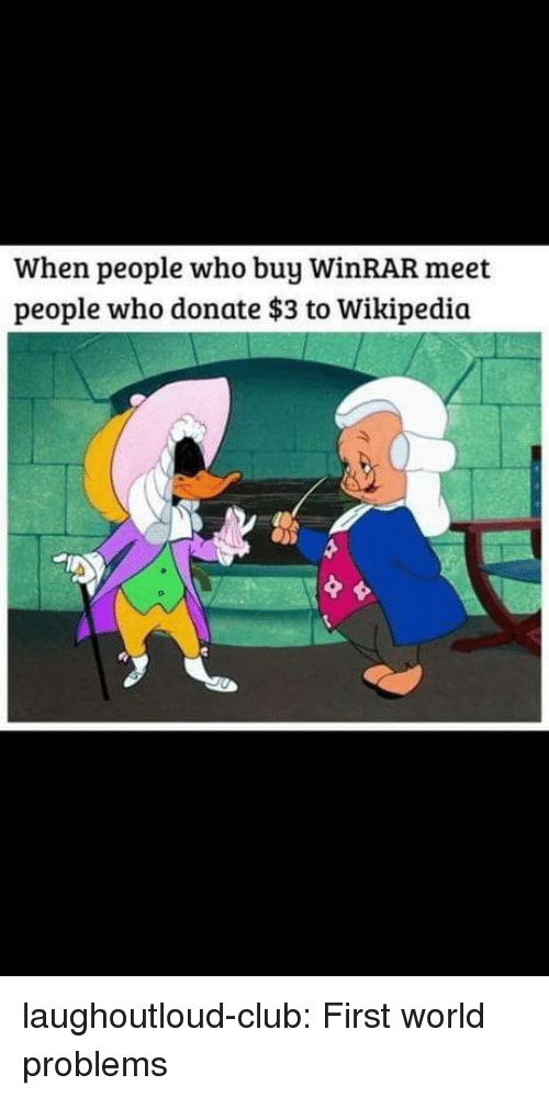 Club, Tumblr, and Wikipedia: When people who buy WinRAR meet  people who donate $3 to Wikipedia laughoutloud-club:  First world problems