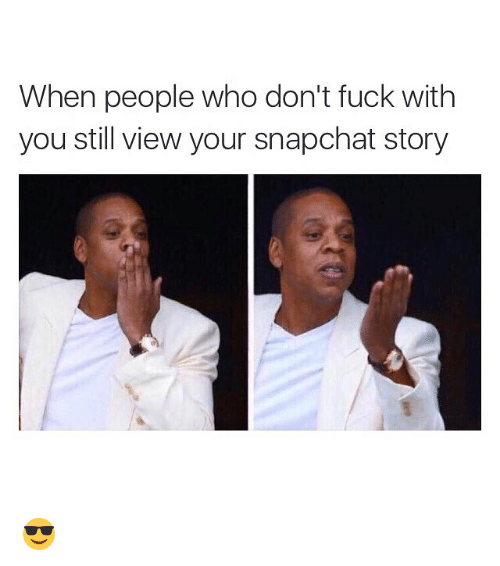 Meme Fucking Funny And Memes When People Who Dont Fuck With You Meme When People Who Dont Fuck With You Still View Your Snapchat Story