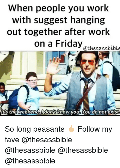Friday, Memes, and Work: When people you work  with suggest hanging  out together after work  on a Friday athesabibl  's the weekend dontknow youb You do not exist So long peasants 🖕🏼 Follow my fave @thesassbible @thesassbible @thesassbible @thesassbible