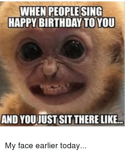 WHEN PEOPLESING HAPPY BIRTHDAY TO YOU AND YOUJUST SIT