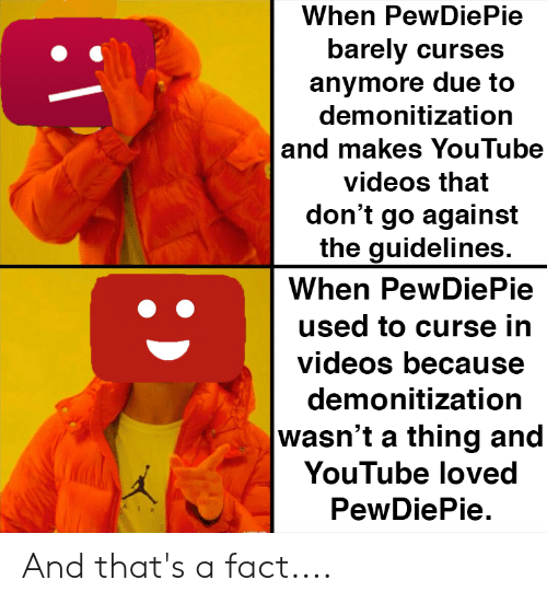 Videos, youtube.com, and Youtube Videos: When PewDie Pie  barely curses  anymore due to  demonitization  |and makes YouTube  videos that  don't go against  the guidelines.  When PewDiePie  used to curse in  videos because  demonitization  wasn't a thing and  YouTube loved  PewDiePie And that's a fact....