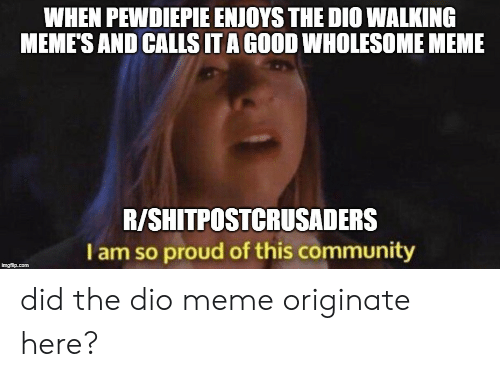 Community, Meme, and Memes: WHEN PEWDIEPIE ENJOYS THE DIO WALKIN  MEMES AND CALLS IT A GOOD WHOLESOME MEME  R/SHITPOSTCRUSADERS  I am so proud of this community did the dio meme originate here?