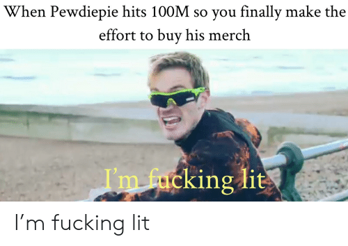 Fucking, Lit, and Make: When Pewdiepie hits 100M so you finally make the  effort to buy his merch  I'm f  cking lit I'm fucking lit