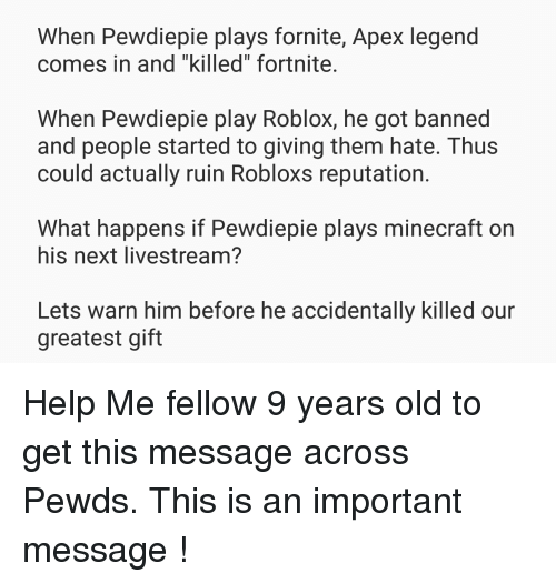 """Minecraft, Apex, and Help: When Pewdiepie plays fornite, Apex legend  comes in and """"killed"""" fortnite  When Pewdiepie play Roblox, he got banned  and people started to giving them hate. Thus  could actually ruin Robloxs reputation  What happens if Pewdiepie plays minecraft on  his next livestream?  Lets warn him before he accidentally killed our  greatest gift"""