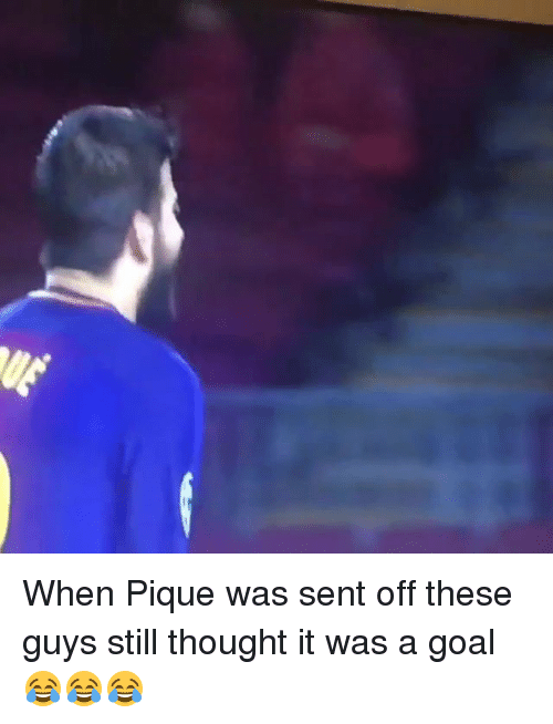 Memes, Goal, and Thought: When Pique was sent off these guys still thought it was a goal 😂😂😂