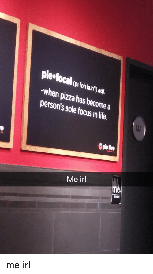 Pizza, Focus, and Irl: When pizza become a  person's has in te  sole focus Me irl me irl