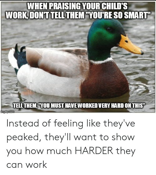 """Work, Advice Animals, and How: WHEN PRAISINGYOUR CHILD'S  WORK, DONT TELL THEM YOURE SO SMART""""  TELL THEM YOUMUST HAVE WORKED VERY HARD ON THIS""""  ingfip.com Instead of feeling like they've peaked, they'll want to show you how much HARDER they can work"""