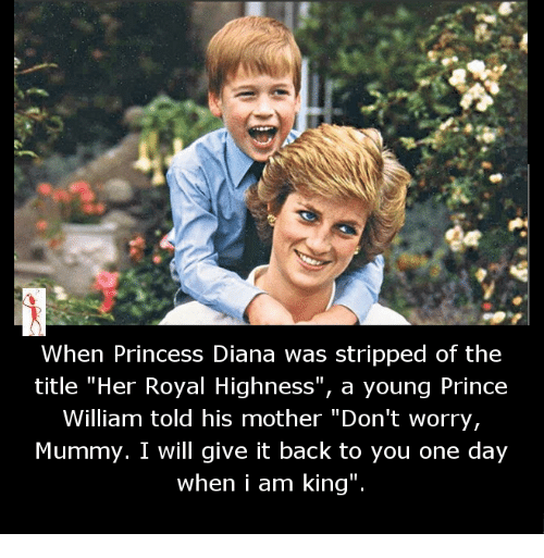 "Memes, Prince, and Princess: When Princess Diana was stripped of the  title ""Her Royal Highness  a young Prince  William told his mother ""Don't worry,  Mummy. I will give it back to you one day  when i am king"""