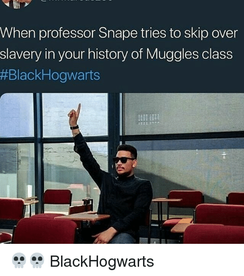 Memes, History, and 🤖: When professor Snape tries to skip over  slavery in your history of Muggles class  💀💀 BlackHogwarts