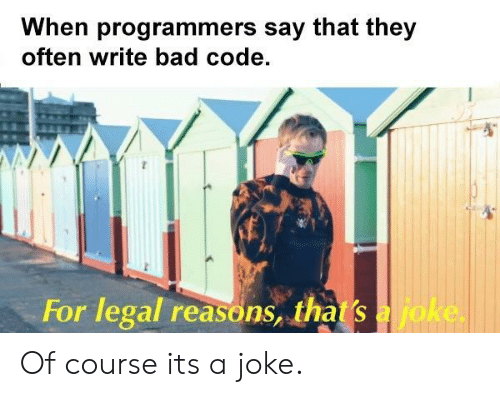 Bad, Code, and They: When programmers say that they  often write bad code.  For legal reasons, thas  a joke. Of course its a joke.