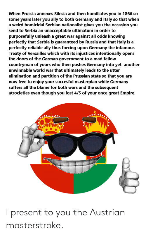 Empire, Weird, and Lost: When Prussia annexes Silesia and then humiliates you in 1866 so  some years later you ally to both Germany and Italy so that when  a weird homicidal Serbian nationalist gives you the occasion you  send to Serbia an unacceptable ultimatum in order to  purposefully unleash a great war against all odds knowing  perfectly that Serbia is guaranteed by Russia and that Italy is a  perfectly reliable ally thus forcing upon Germany the infamous  Treaty of Versailles which with its injustices intentionally opens  the doors of the German government to a mad fellow  countryman of yours who then pushes Germany into yet another  unwinnable world war that ultimately leads to the utter  elimination and partition of the Prussian state so that you are  now free to enjoy your succesful masterplan while Germany  suffers all the blame for both wars and the subsequent  atrocieties even though you lost 4/5 of your once great Empire. I present to you the Austrian masterstroke.