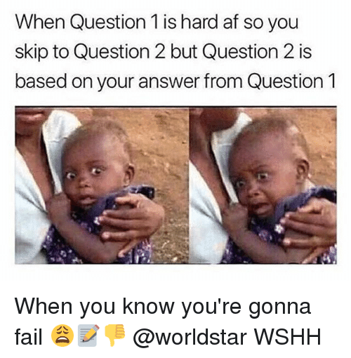Af, Fail, and Memes: When Question 1 is hard af so you  skip to Question 2 but Question 2 is  based on your answer from Question 1 When you know you're gonna fail 😩📝👎 @worldstar WSHH