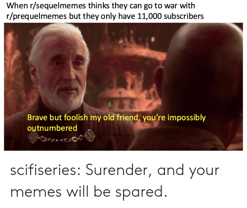 Memes, Tumblr, and Blog: When r/sequelmemes thinks they can go to war with  r/prequelmemes but they only have 11,000 subscribers  Brave but foolish my old friend, you're impossibly  outnumbered scifiseries:  Surender, and your memes will be spared.