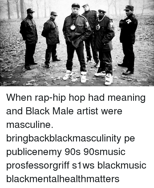 When Rap-Hip Hop Had Meaning and Black Male Artist Were