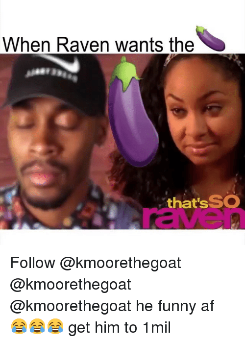 Af, Funny, and Memes: When Raven wants the  that's SO  raven Follow @kmoorethegoat @kmoorethegoat @kmoorethegoat he funny af 😂😂😂 get him to 1mil