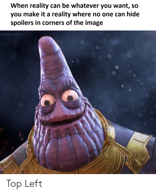 Image, Dank Memes, and Reality: When reality can be whatever you want, so  you make it a reality where no one can hide  spoilers in corners of the image  Bottom right  in his mouth Top Left