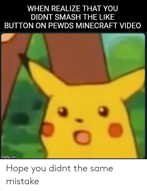 Minecraft, Smashing, and Video: WHEN REALIZE THAT YOU  DIDNT SMASH THE LIKE  BUTTON ON PEWDS MINECRAFT VIDEO  imgflip.com Hope you didnt the same mistake