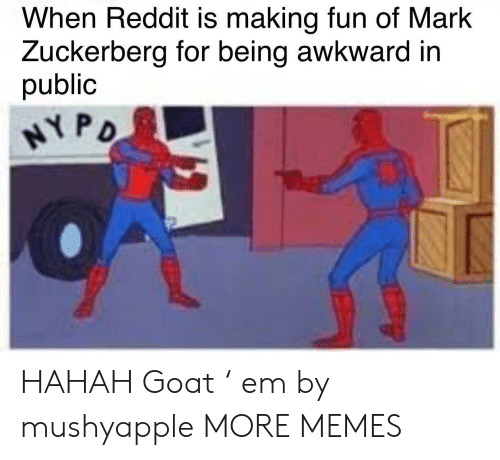 Dank, Mark Zuckerberg, and Memes: When Reddit is making fun of Mark  Zuckerberg for being awkward in  public HAHAH Goat ' em by mushyapple MORE MEMES