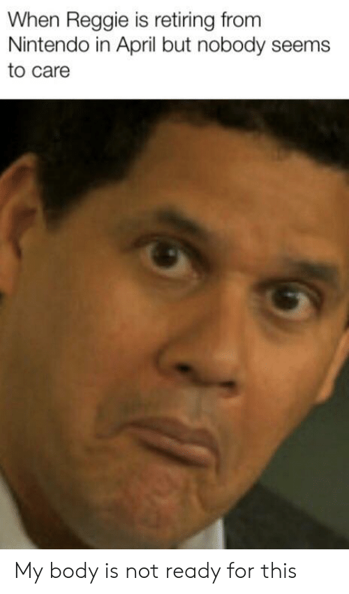 When Reggie Is Retiring From Nintendo In April But Nobody Seems To