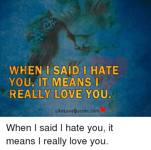 When Said Hate Your It Means Really Love You Like Love Quotescom
