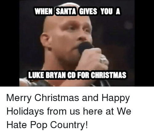 Memes, Pop, and 🤖: WHEN SANTA GIVES YOU A  LUKE BRYAN CO FOR CHRISTMAS Merry Christmas and Happy Holidays from us here at We Hate Pop Country!