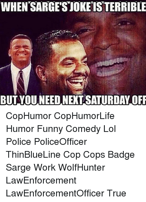 Funny, Lol, and Memes: WHEN SARGESTOKEISTERRIBLE  BUT YOUNEED NEXT SATURDAY OFF CopHumor CopHumorLife Humor Funny Comedy Lol Police PoliceOfficer ThinBlueLine Cop Cops Badge Sarge Work WolfHunter LawEnforcement LawEnforcementOfficer True