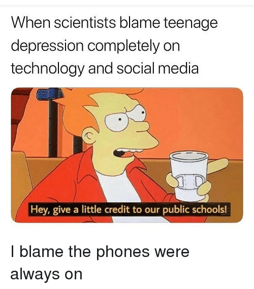 Funny, Social Media, and Depression: When scientists blame teenagee  depression completely on  technology and social media  Hey, give a little credit to our public schools! I blame the phones were always on