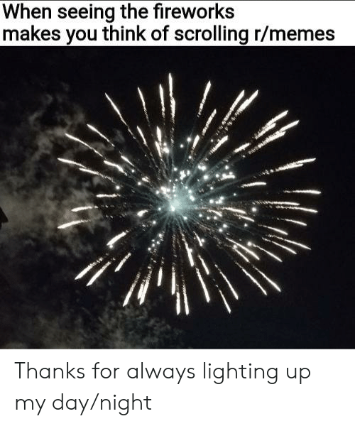 When Seeing the Fireworks Makes You Think of Scrolling Rmemes Thanks