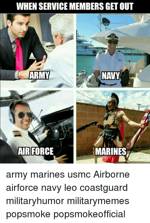 Memes, Army, and Air Force: WHEN SERVICEMEMBERS GET OUT  ARMY  NANY  MARINES  AIR FORCE army marines usmc Airborne airforce navy leo coastguard militaryhumor militarymemes popsmoke popsmokeofficial