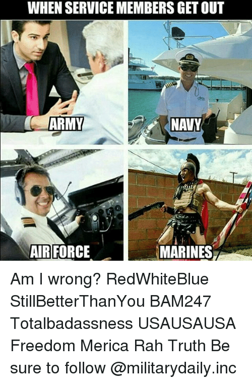 Memes, Army, and Air Force: WHEN SERVICEMEMBERS GET OUT  ARMY  NAVY  MARINES  AIR FORCE Am I wrong? RedWhiteBlue StillBetterThanYou BAM247 Totalbadassness USAUSAUSA Freedom Merica Rah Truth Be sure to follow @militarydaily.inc