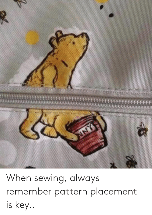Key, Remember, and Always: When sewing, always remember pattern placement is key..