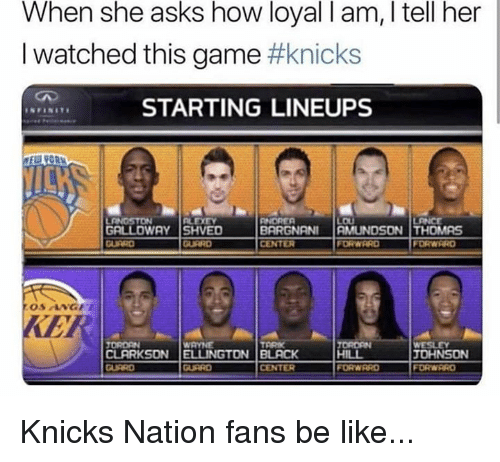Be Like, New York Knicks, and Nba: When she asks how loyal I am, I tell her  I watched this game #knicks  STARTING LINEUPS  GRLLOWAY SHVED  CENTER  FORWARD  FORWRRD  KER  ORDEN  CLARKSON  ELLINGTON   BLACK  JOHNSON  CENTER  FORWRRD Knicks Nation fans be like...