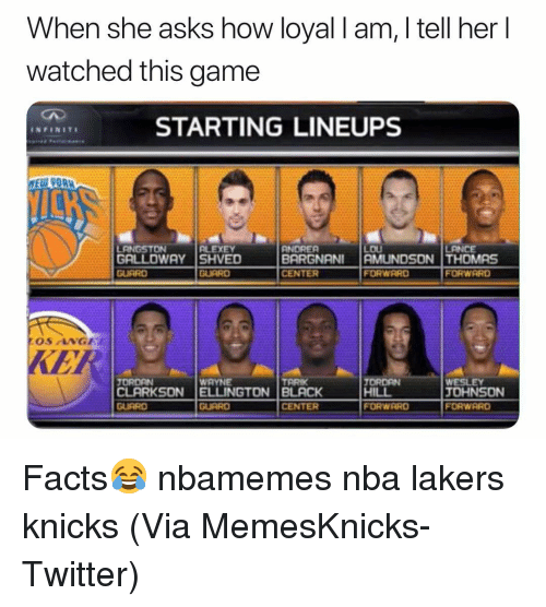 Basketball, Facts, and New York Knicks: When she asks how loyal l am, I tell her l  watched this game  STARTING LINEUPS  INFINIT  iOH  LOU  GALLOWAY SHVED  BARGNANI AMUNDSON THOMS  CENTER  0  FORWARD  FORWRRD  OS NGE  KE  WAYNE  CLARKSON ELLINGTON BLACK  GURRD  TORDAN  HILL  TORDAN  TARIK  TOHNSON  FORWARD  GUARD  CENTER  FORWARD Facts😂 nbamemes nba lakers knicks (Via ‪MemesKnicks‬-Twitter)