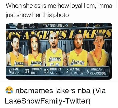 Basketball, Los Angeles Lakers, and Nba: When she asks me how loyal I am, Imma  just show her this photo  -  STARTING LINEUPS  AKERS  KERS  RYAN JORDAN ROBERT WAYNE  KELLY HILL  JORDAN  27  50  SACRE  ELLINGTON CLARKSON 😂 nbamemes lakers nba (Via ‪LakeShowFamily-Twitter)