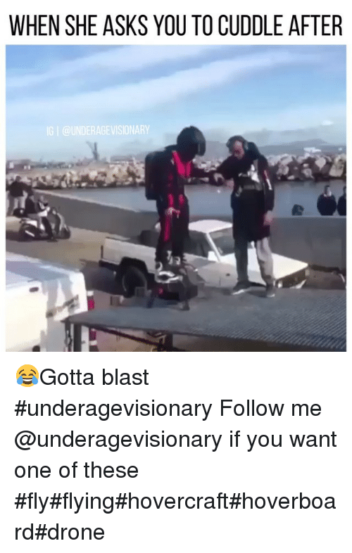 Drone, Hoverboard, and Drones: WHEN SHE ASKS YOU TO CUDDLE AFTER  IG l DERAGEVISIONAR 😂Gotta blast #underagevisionary Follow me @underagevisionary if you want one of these #fly#flying#hovercraft#hoverboard#drone