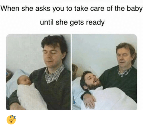 Asks, Baby, and Take Care: When she asks you to take care of the baby  until she gets read;y 😴