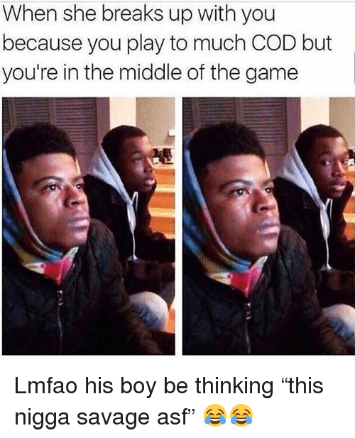 """Funny, Savage, and The Game: When she breaks up with you  because you play to much COD but  you're in the middle of the game Lmfao his boy be thinking """"this nigga savage asf"""" 😂😂"""