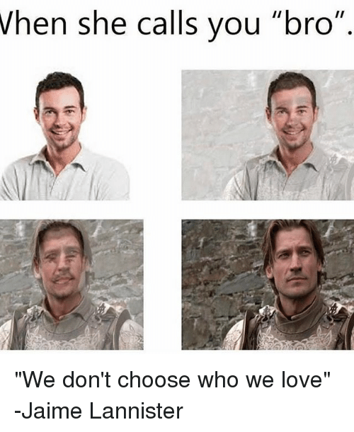 When She Calls You Bro We Don T Choose Who We Love Jaime Lannister Love Meme On Me Me