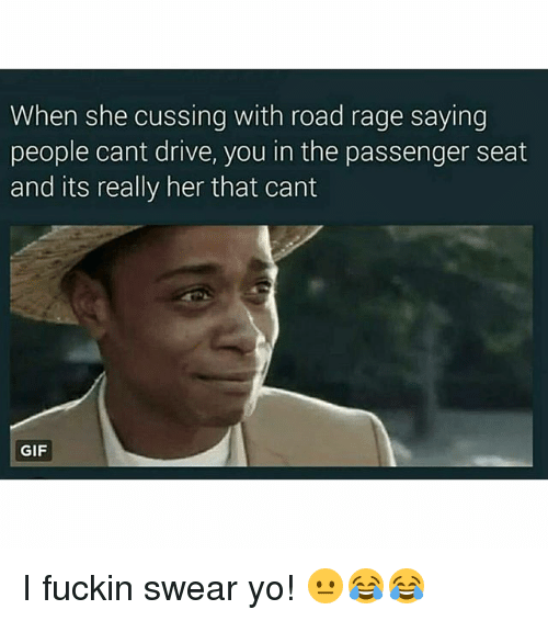 Gif, Memes, and Yo: When she cussing with road rage saying  people cant drive, you in the passenger seat  and its really her that cant  GIF I fuckin swear yo! 😐😂😂