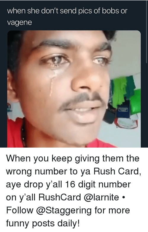 Funny, Rush, and Trendy: when she don't send pics of bobs or  vagene When you keep giving them the wrong number to ya Rush Card, aye drop y'all 16 digit number on y'all RushCard @larnite • ➫➫➫ Follow @Staggering for more funny posts daily!