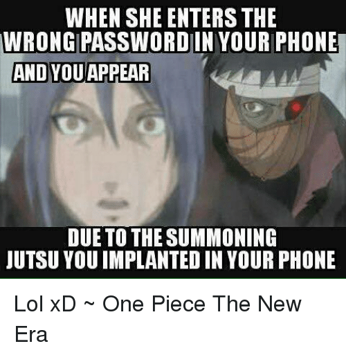 Jutsu, Lol, and Memes: WHEN SHE ENTERS THE  WRONGIPASSWORD IN YOUR PHONE  AND YOU APPEAR  DUE TO THE SUMMONING  JUTSU YOU IMPLANTED IN YOUR PHONE Lol xD   ~ One Piece The New Era