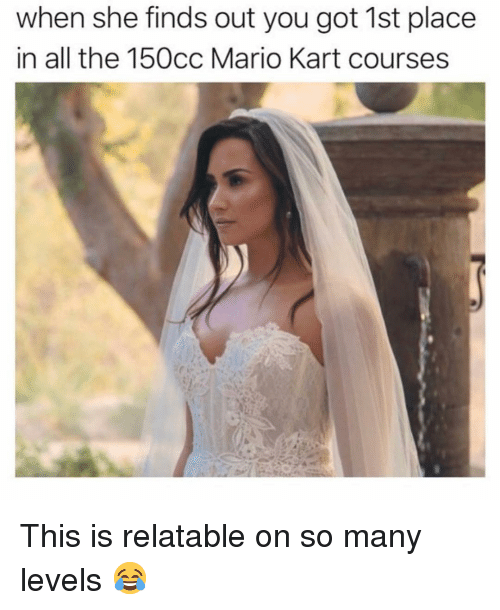 Mario Kart, Mario, and Relatable: when she finds out you got 1st place  in all the 150cc Mario Kart courses This is relatable on so many levels 😂