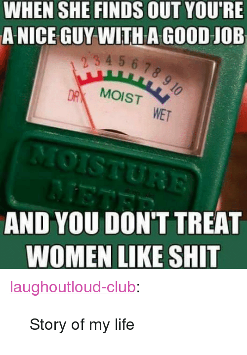 """Club, Life, and Shit: WHEN SHE FINDS OUT YOU'RE  A NICE GUY WITH A GOOD JOB  mp4 56.7  MOIST  WET  AND YOU DON'T TREAT  WOMEN LIKE SHIT <p><a href=""""http://laughoutloud-club.tumblr.com/post/170006732587/story-of-my-life"""" class=""""tumblr_blog"""">laughoutloud-club</a>:</p>  <blockquote><p>Story of my life</p></blockquote>"""
