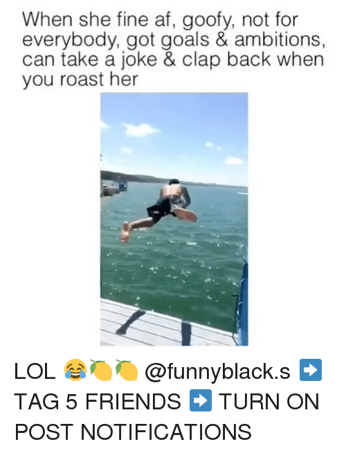 Af, Friends, and Goals: When she fine af, goofy, not for  everybody, got goals & ambitions,  can take a joke & clap back when  you roast her LOL 😂🍋🍋 @funnyblack.s ➡️ TAG 5 FRIENDS ➡️ TURN ON POST NOTIFICATIONS