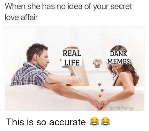 Dank, Life, and Love: When she has no idea of your secret  love affair  REAL  DANK  MEMES  LIFE  yeah iFiinny This is so accurate 😂😂