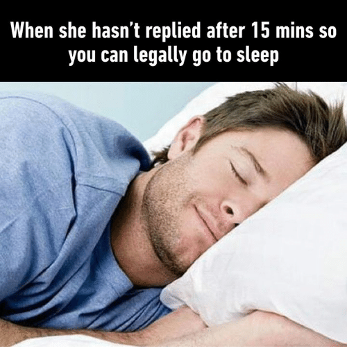 Dank, Go to Sleep, and Sleep: When she hasn't replied after 15 mins so  you can legally go to sleep