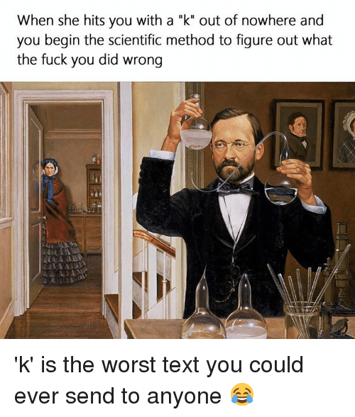 "Fuck You, Memes, and The Worst: When she hits you with a ""k"" out of nowhere and  you begin the scientific method to figure out what  the fuck you did wrong 'k' is the worst text you could ever send to anyone 😂"