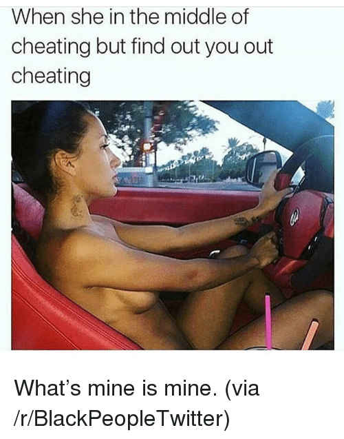Blackpeopletwitter, Cheating, and The Middle: When she in the middle of  cheating but find out you out  cheating <p>What&rsquo;s mine is mine. (via /r/BlackPeopleTwitter)</p>
